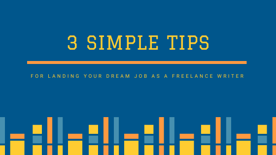 3 Simple Tips for Landing Your Dream Job as a Freelance Writer